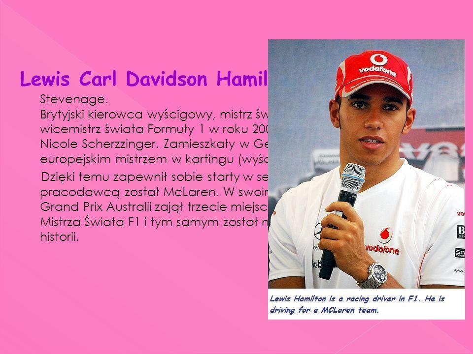 Lewis Carl Davidson Hamilton ur. 7stycznia 1985r w Stevenage. Brytyjski kierowca wyścigowy, mistrz świata Formuły 1 w sezonie 2008, wicemistrz świata