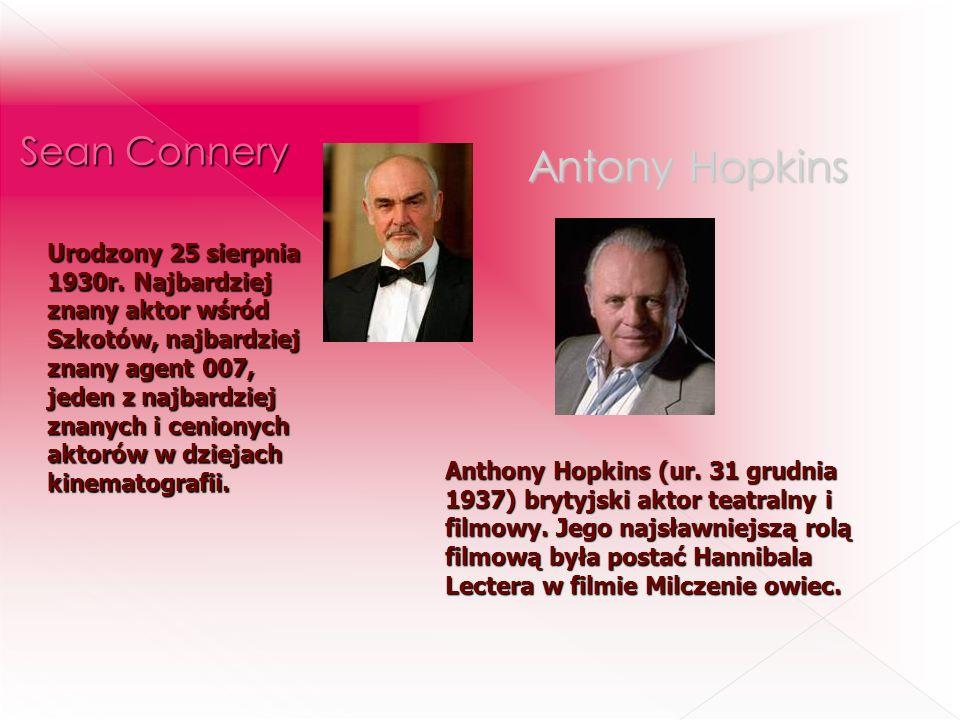 Antony Hopkins Urodzony 25 sierpnia 1930r. Najbardziej znany aktor wśród Szkotów, najbardziej znany agent 007, jeden z najbardziej znanych i cenionych