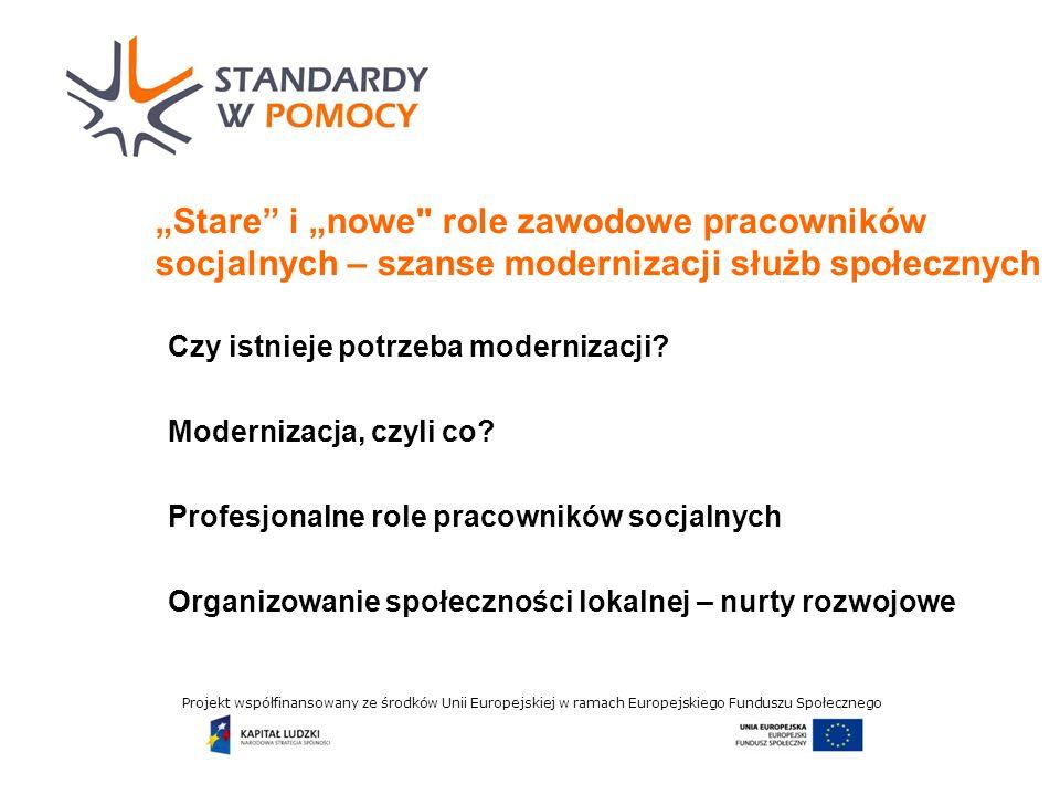Projekt współfinansowany ze środków Unii Europejskiej w ramach Europejskiego Funduszu Społecznego Stare i nowe role zawodowe pracowników socjalnych – szanse modernizacji służb społecznych Czy istnieje potrzeba modernizacji.
