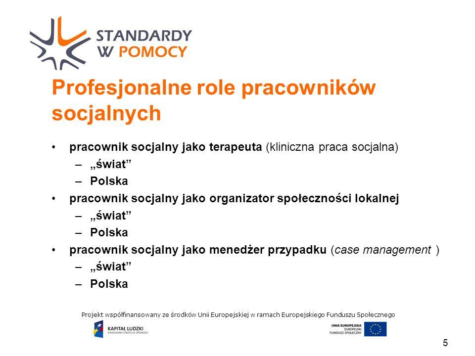 Projekt współfinansowany ze środków Unii Europejskiej w ramach Europejskiego Funduszu Społecznego Profesjonalne role pracowników socjalnych pracownik socjalny jako terapeuta (kliniczna praca socjalna) –świat –Polska pracownik socjalny jako organizator społeczności lokalnej –świat –Polska pracownik socjalny jako menedżer przypadku (case management ) –świat –Polska 5