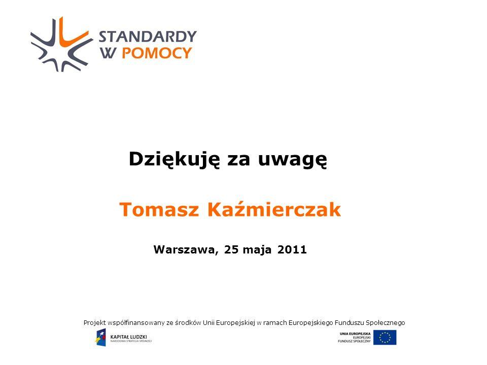 Projekt współfinansowany ze środków Unii Europejskiej w ramach Europejskiego Funduszu Społecznego Dziękuję za uwagę Tomasz Kaźmierczak Warszawa, 25 maja 2011