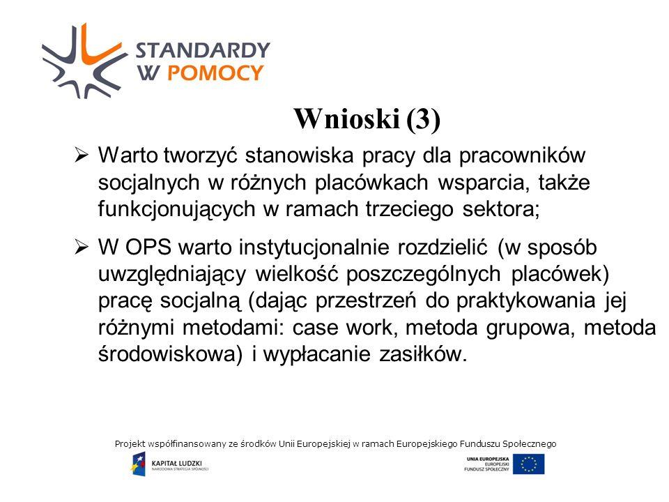 Projekt współfinansowany ze środków Unii Europejskiej w ramach Europejskiego Funduszu Społecznego Wnioski (3) Warto tworzyć stanowiska pracy dla pracowników socjalnych w różnych placówkach wsparcia, także funkcjonujących w ramach trzeciego sektora; W OPS warto instytucjonalnie rozdzielić (w sposób uwzględniający wielkość poszczególnych placówek) pracę socjalną (dając przestrzeń do praktykowania jej różnymi metodami: case work, metoda grupowa, metoda środowiskowa) i wypłacanie zasiłków.