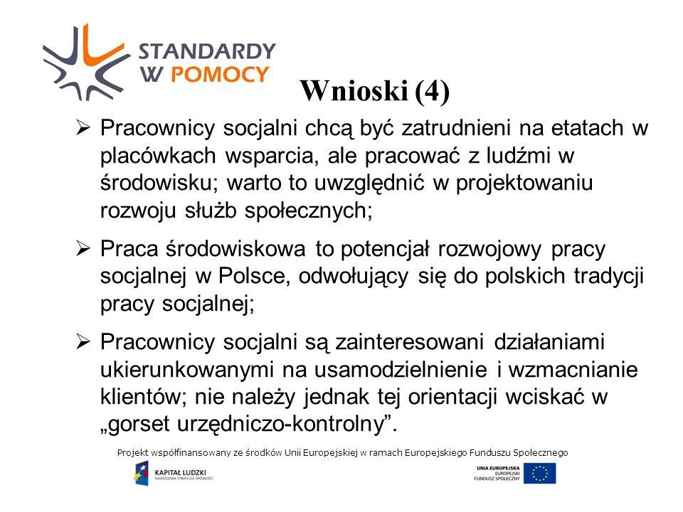 Projekt współfinansowany ze środków Unii Europejskiej w ramach Europejskiego Funduszu Społecznego Wnioski (4) Pracownicy socjalni chcą być zatrudnieni na etatach w placówkach wsparcia, ale pracować z ludźmi w środowisku; warto to uwzględnić w projektowaniu rozwoju służb społecznych; Praca środowiskowa to potencjał rozwojowy pracy socjalnej w Polsce, odwołujący się do polskich tradycji pracy socjalnej; Pracownicy socjalni są zainteresowani działaniami ukierunkowanymi na usamodzielnienie i wzmacnianie klientów; nie należy jednak tej orientacji wciskać w gorset urzędniczo-kontrolny.