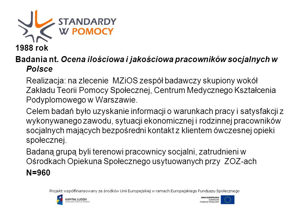 Projekt współfinansowany ze środków Unii Europejskiej w ramach Europejskiego Funduszu Społecznego DEKLAROWANA PRZEZ RESPONDENTÓW CHĘĆ ZMIANY MIEJSCA PRACY oraz GOTOWOŚĆPONOWNEGO WYBORU ZAWODU PRACOWNIKA SOCJALNEGO (w%) 198819952010 deklarowana przez respondentów chęć zmiany miejsca pracy tak 15,222,412,8 nie 70,277,173,5 deklarowana przez respondentów gotowość ponownego wyboru zawodu pracownika socjalnego tak 61,4 57,5 53 nie 37,1 40,6 27 nie wiem -- 20