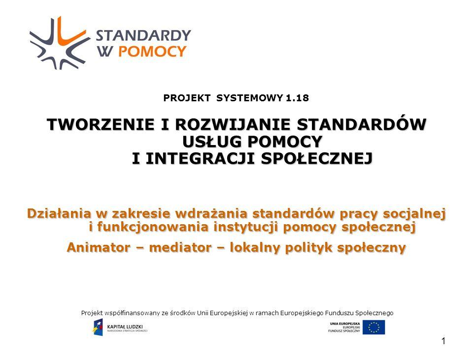 Projekt współfinansowany ze środków Unii Europejskiej w ramach Europejskiego Funduszu Społecznego 1 PROJEKT SYSTEMOWY 1.18 TWORZENIE I ROZWIJANIE STANDARDÓW USŁUG POMOCY I INTEGRACJI SPOŁECZNEJ Działania w zakresie wdrażania standardów pracy socjalnej i funkcjonowania instytucji pomocy społecznej Animator – mediator – lokalny polityk społeczny