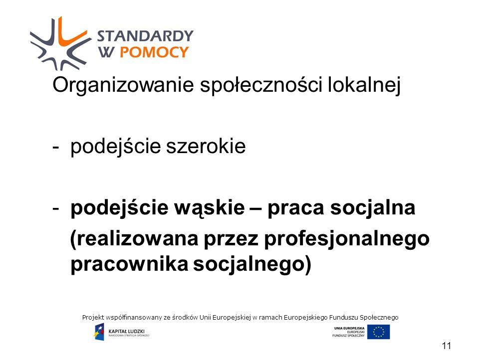 Projekt współfinansowany ze środków Unii Europejskiej w ramach Europejskiego Funduszu Społecznego Organizowanie społeczności lokalnej -podejście szerokie -podejście wąskie – praca socjalna (realizowana przez profesjonalnego pracownika socjalnego) 11