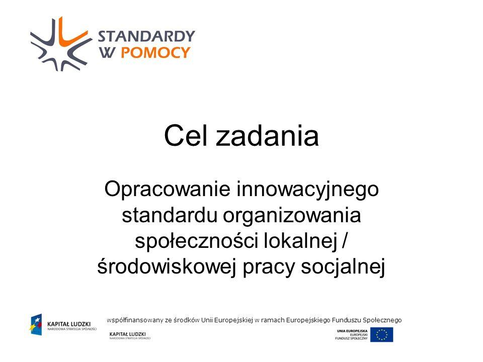 Projekt współfinansowany ze środków Unii Europejskiej w ramach Europejskiego Funduszu Społecznego Cel zadania Opracowanie innowacyjnego standardu organizowania społeczności lokalnej / środowiskowej pracy socjalnej