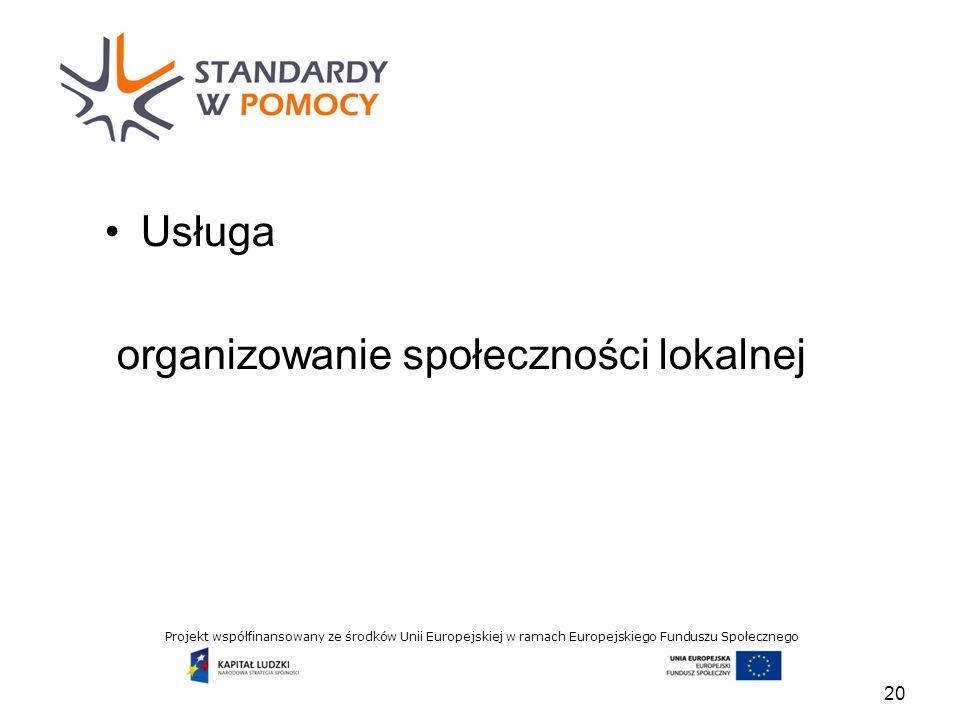 Projekt współfinansowany ze środków Unii Europejskiej w ramach Europejskiego Funduszu Społecznego Usługa organizowanie społeczności lokalnej 20