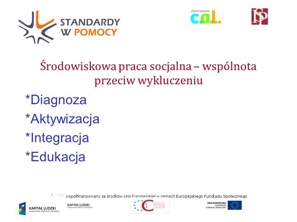 Projekt współfinansowany ze środków Unii Europejskiej w ramach Europejskiego Funduszu Społecznego Środowiskowa praca socjalna – wspólnota przeciw wykluczeniu *Diagnoza *Aktywizacja *Integracja *Edukacja