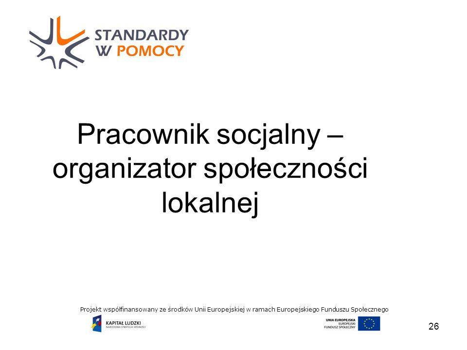 Projekt współfinansowany ze środków Unii Europejskiej w ramach Europejskiego Funduszu Społecznego Pracownik socjalny – organizator społeczności lokalnej 26