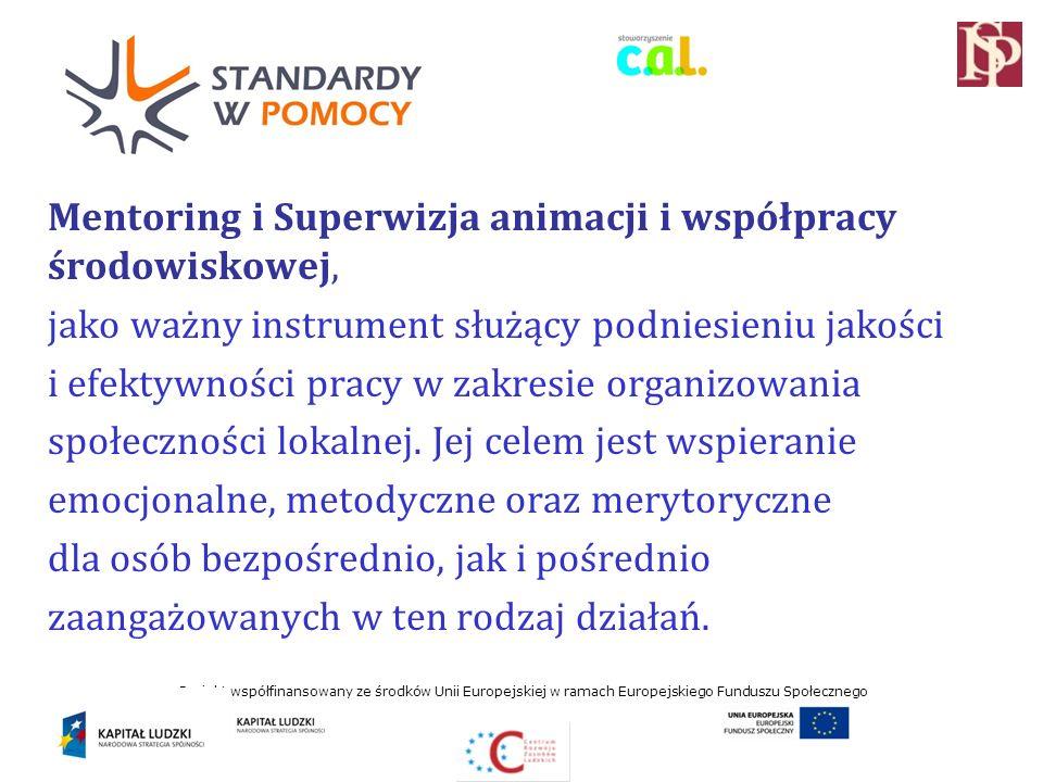 Projekt współfinansowany ze środków Unii Europejskiej w ramach Europejskiego Funduszu Społecznego Mentoring i Superwizja animacji i współpracy środowiskowej, jako ważny instrument służący podniesieniu jakości i efektywności pracy w zakresie organizowania społeczności lokalnej.