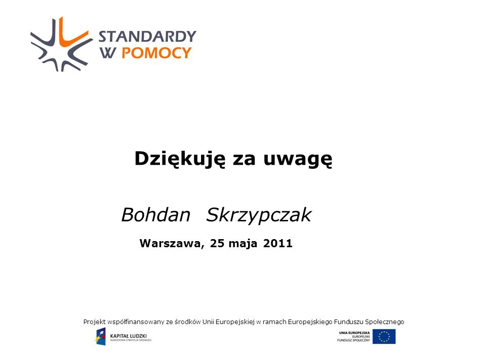 Projekt współfinansowany ze środków Unii Europejskiej w ramach Europejskiego Funduszu Społecznego Dziękuję za uwagę Bohdan Skrzypczak Warszawa, 25 maja 2011