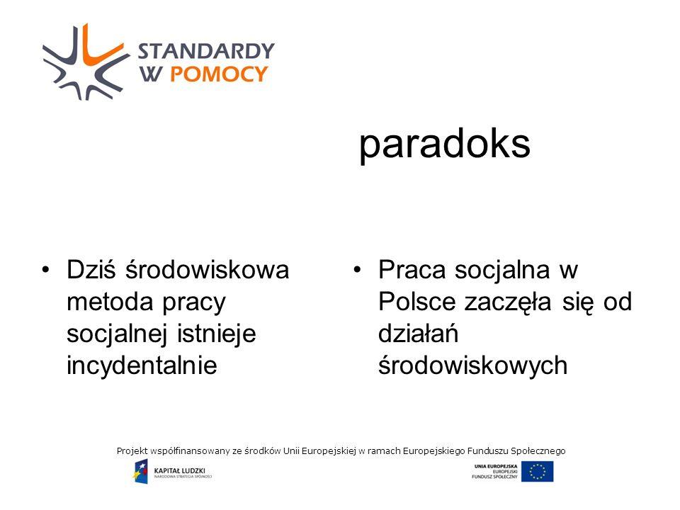 Projekt współfinansowany ze środków Unii Europejskiej w ramach Europejskiego Funduszu Społecznego paradoks Dziś środowiskowa metoda pracy socjalnej istnieje incydentalnie Praca socjalna w Polsce zaczęła się od działań środowiskowych