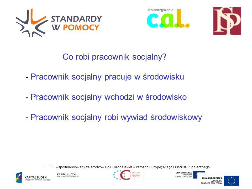 Projekt współfinansowany ze środków Unii Europejskiej w ramach Europejskiego Funduszu Społecznego Co robi pracownik socjalny.
