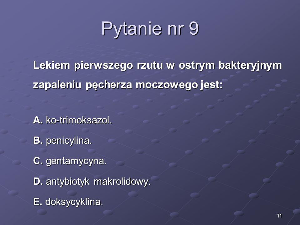 11 Pytanie nr 9 Lekiem pierwszego rzutu w ostrym bakteryjnym zapaleniu pęcherza moczowego jest: A. ko-trimoksazol. B. penicylina. C. gentamycyna. D. a