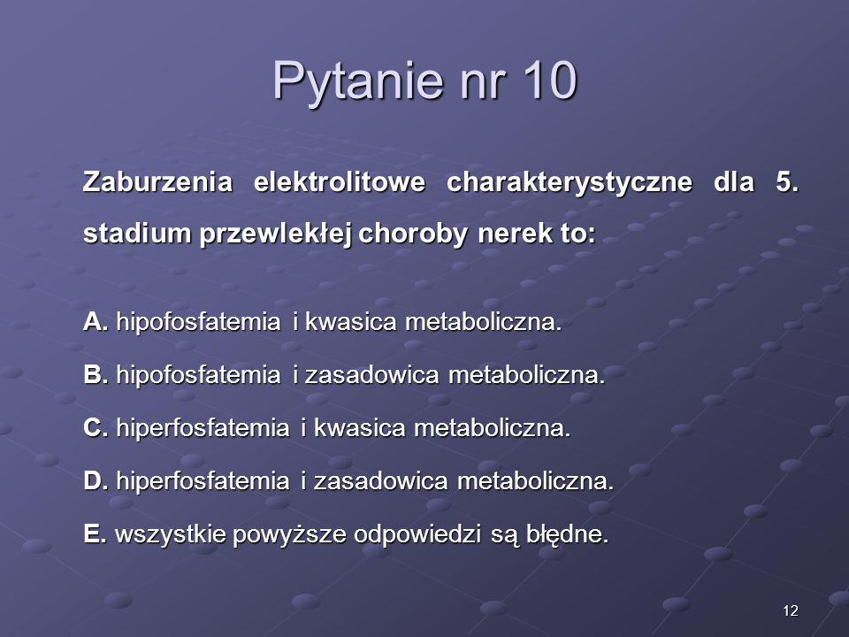 12 Pytanie nr 10 Zaburzenia elektrolitowe charakterystyczne dla 5. stadium przewlekłej choroby nerek to: A. hipofosfatemia i kwasica metaboliczna. B.