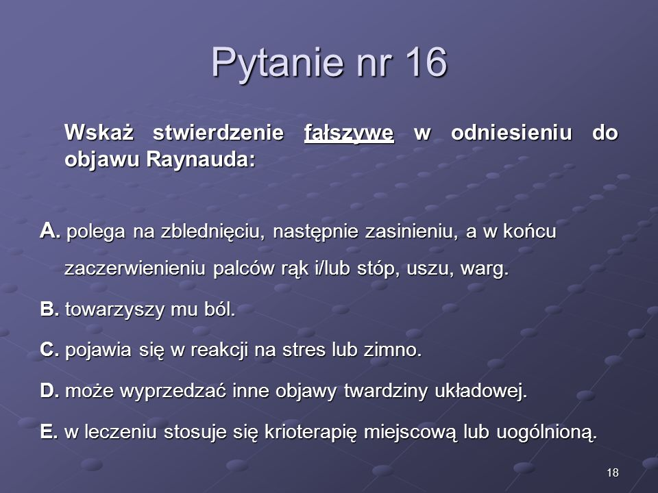 18 Pytanie nr 16 Wskaż stwierdzenie fałszywe w odniesieniu do objawu Raynauda: A. polega na zblednięciu, następnie zasinieniu, a w końcu zaczerwienien