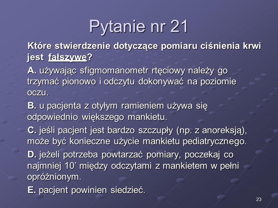 23 Pytanie nr 21 Które stwierdzenie dotyczące pomiaru ciśnienia krwi jest fałszywe? A. używając sfigmomanometr rtęciowy należy go trzymać pionowo i od