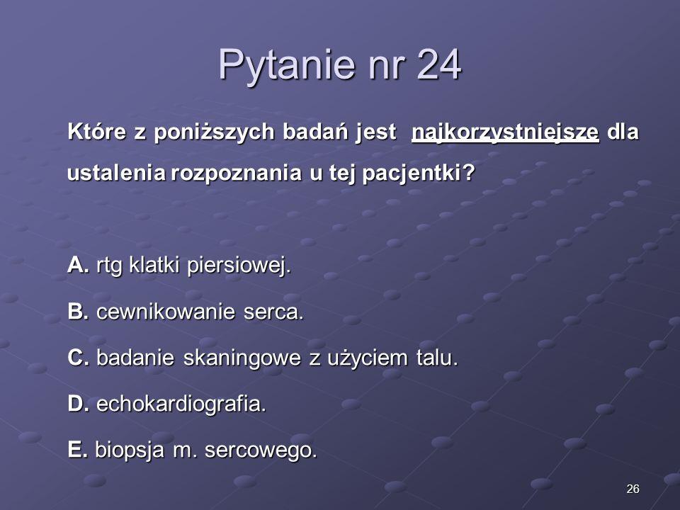 26 Pytanie nr 24 Które z poniższych badań jest najkorzystniejsze dla ustalenia rozpoznania u tej pacjentki? A. rtg klatki piersiowej. B. cewnikowanie
