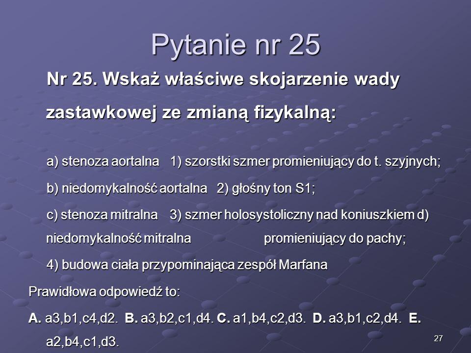 27 Pytanie nr 25 Nr 25. Wskaż właściwe skojarzenie wady zastawkowej ze zmianą fizykalną: a) stenoza aortalna 1) szorstki szmer promieniujący do t. szy