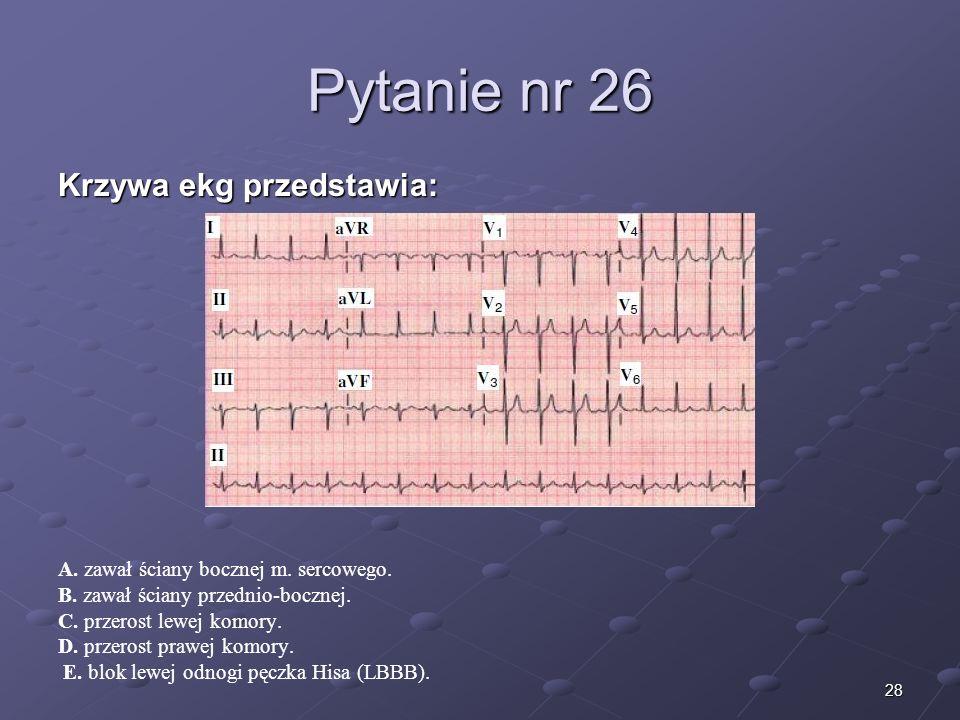 28 Pytanie nr 26 Krzywa ekg przedstawia: A. zawał ściany bocznej m. sercowego. B. zawał ściany przednio-bocznej. C. przerost lewej komory. D. przerost