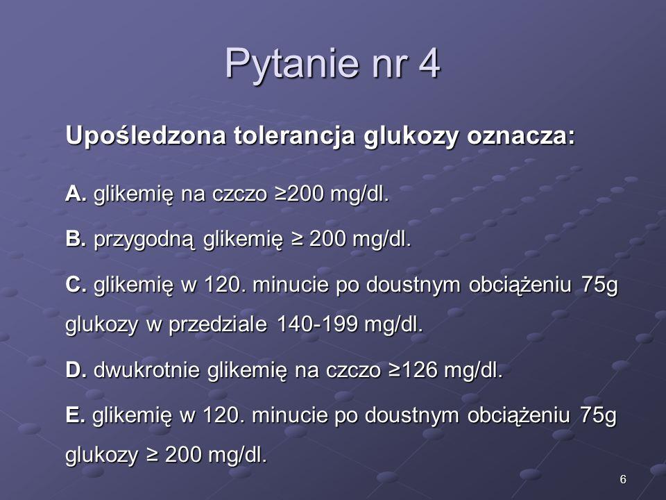 6 Pytanie nr 4 Upośledzona tolerancja glukozy oznacza: A. glikemię na czczo 200 mg/dl. B. przygodną glikemię 200 mg/dl. C. glikemię w 120. minucie po