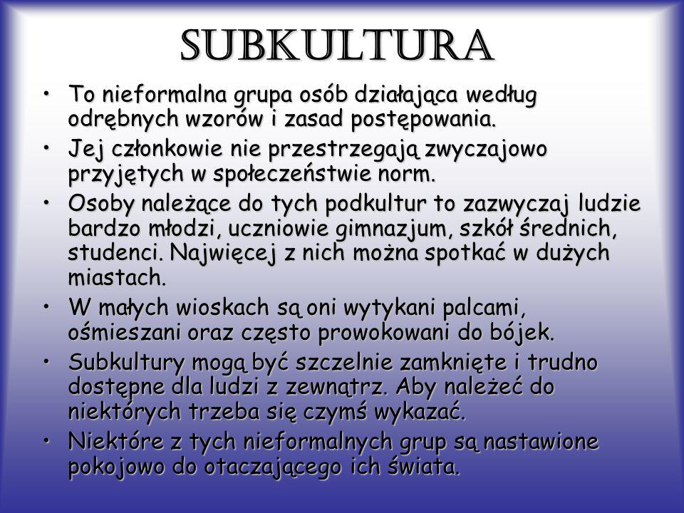 SUBKULTURA To nieformalna grupa osób działająca według odrębnych wzorów i zasad postępowania.To nieformalna grupa osób działająca według odrębnych wzo