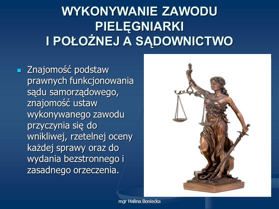 mgr Halina Boniecka WYKONYWANIE ZAWODU PIELĘGNIARKI I POŁOŻNEJ A SĄDOWNICTWO Znajomość podstaw prawnych funkcjonowania sądu samorządowego, znajomość u