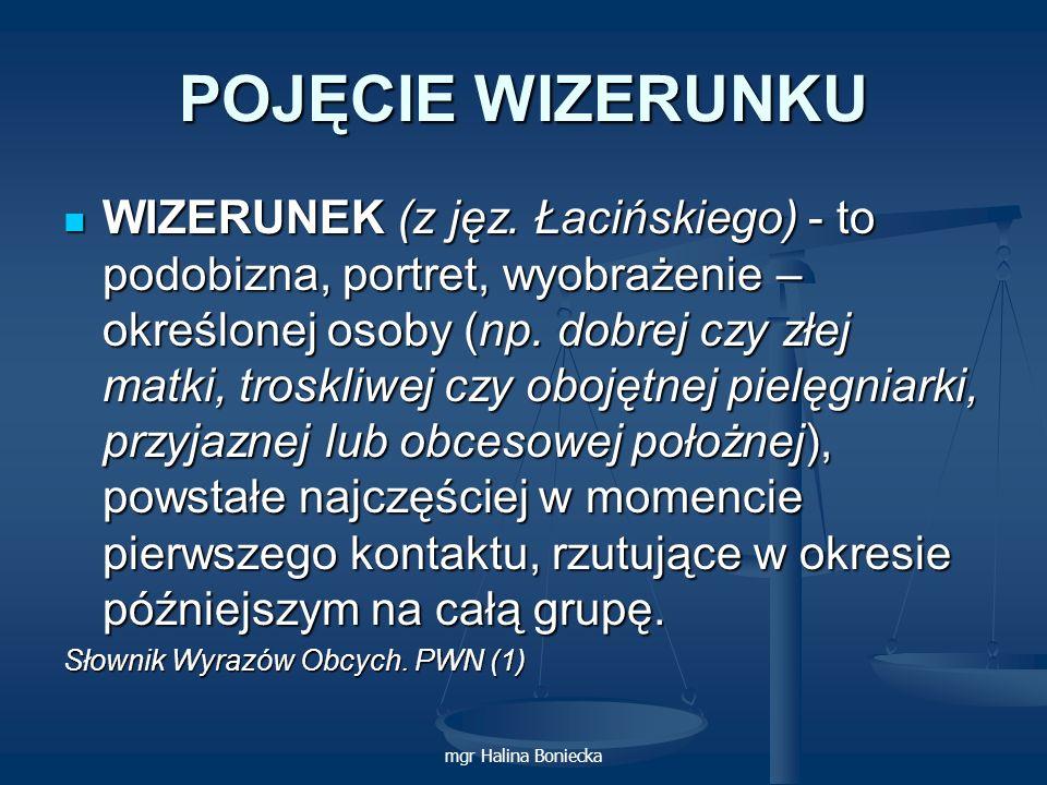 mgr Halina Boniecka POJĘCIE WIZERUNKU WIZERUNEK (z jęz. Łacińskiego) - to podobizna, portret, wyobrażenie – określonej osoby (np. dobrej czy złej matk