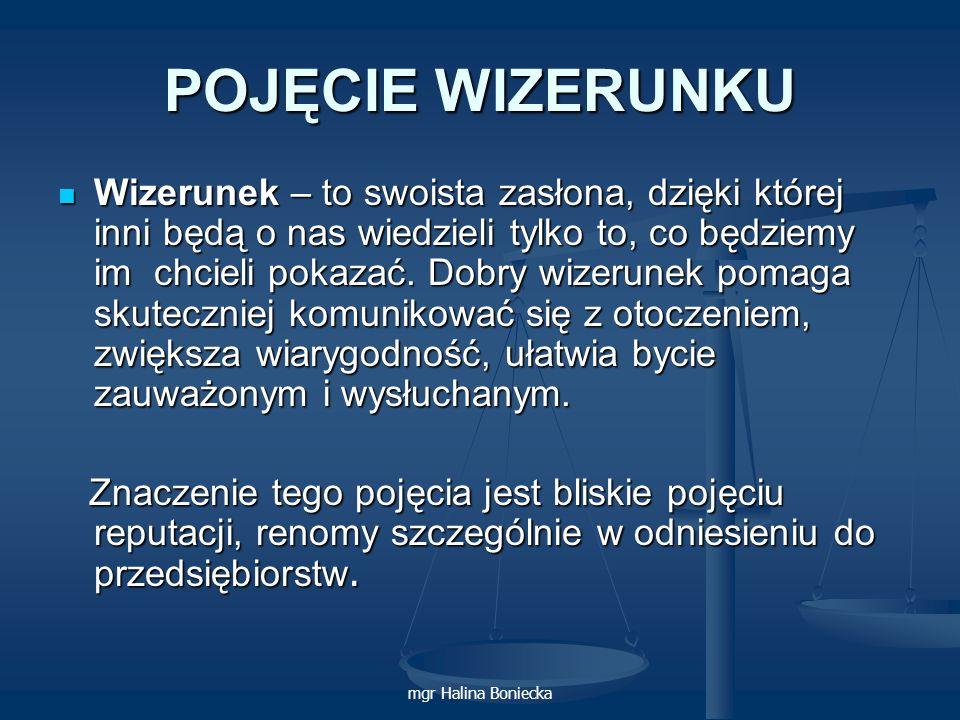 mgr Halina Boniecka POJĘCIE WIZERUNKU W dobie gospodarki wolnorynkowej, charakteryzującej się silną konkurencją, jednym z podstawowych celów każdej organizacji jest budowanie pozytywnego wizerunku w otoczeniu.