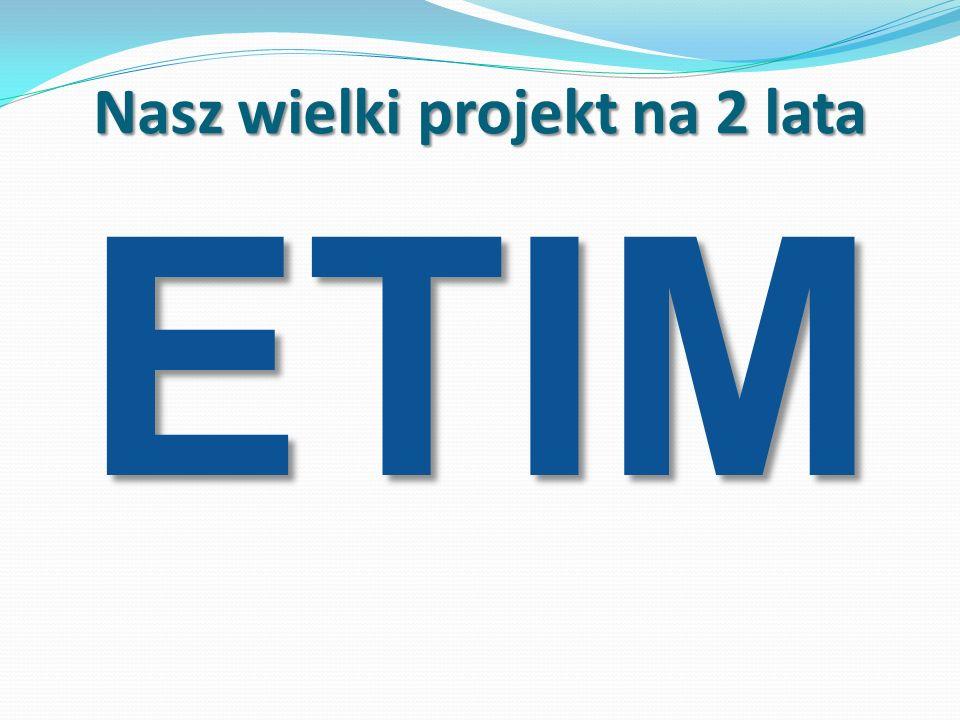 Nasz wielki projekt na 2 lata ETIM