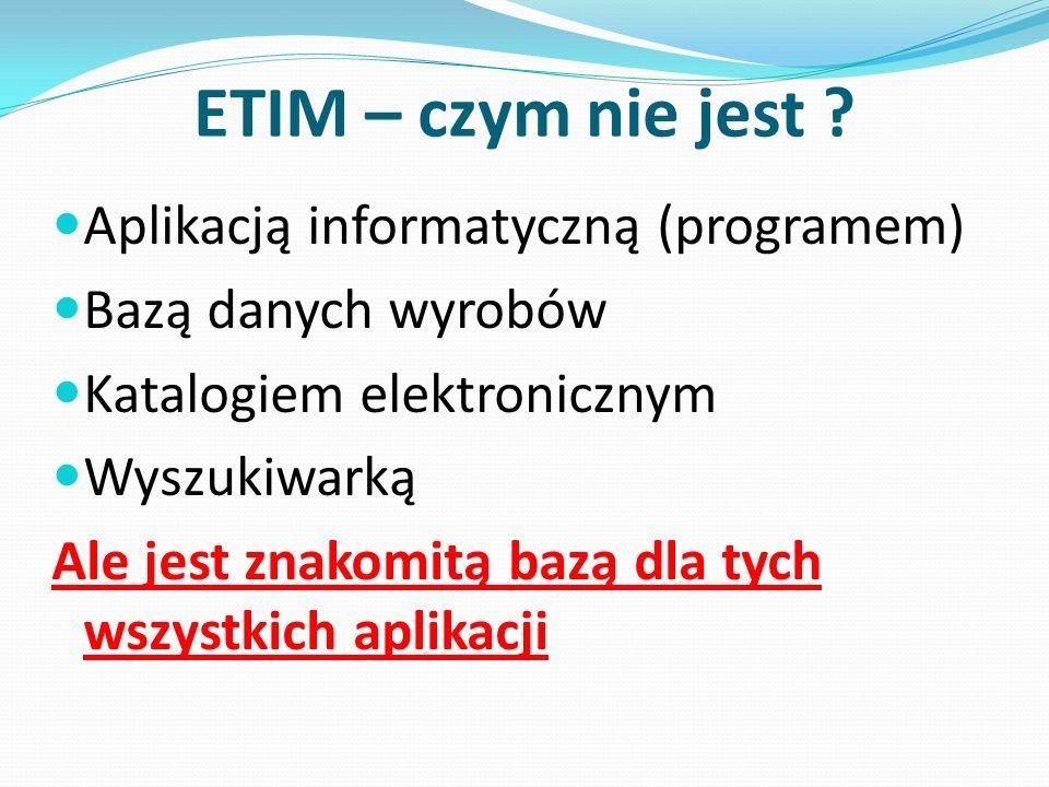 ETIM – czym nie jest ? Aplikacją informatyczną (programem) Bazą danych wyrobów Katalogiem elektronicznym Wyszukiwarką Ale jest znakomitą bazą dla tych