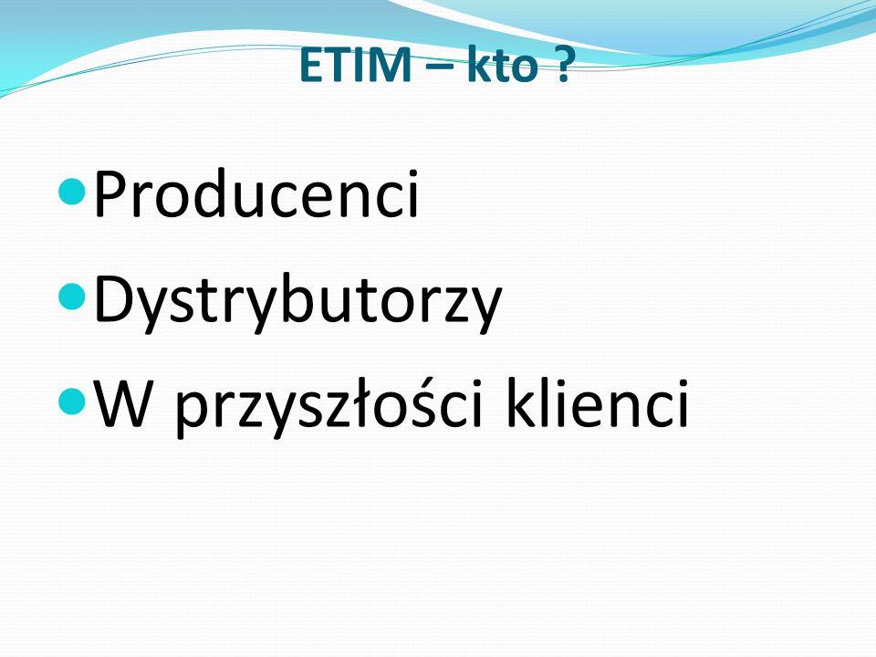 ETIM – kto ? Producenci Dystrybutorzy W przyszłości klienci