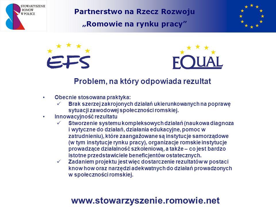 Partnerstwo na Rzecz Rozwoju Romowie na rynku pracy Efekt końcowy zastosowania rezultatu Ograniczenie problemu ubóstwa, który dotyka znaczną część społeczności romskiej poprzez zwiększenie szans na rynku pracy.