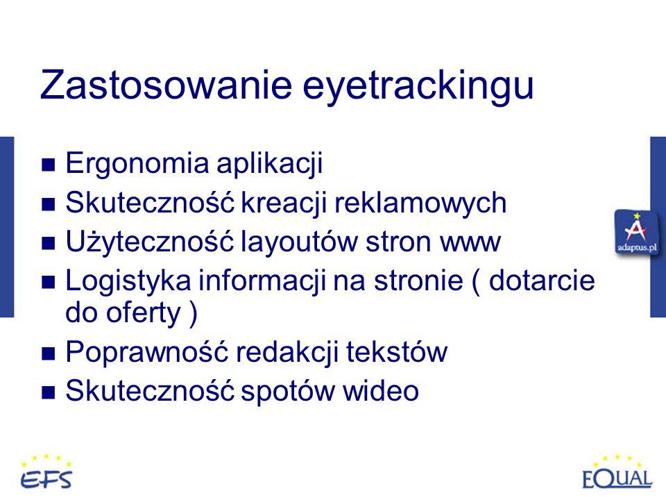 Zastosowanie eyetrackingu Ergonomia aplikacji Skuteczność kreacji reklamowych Użyteczność layoutów stron www Logistyka informacji na stronie ( dotarci