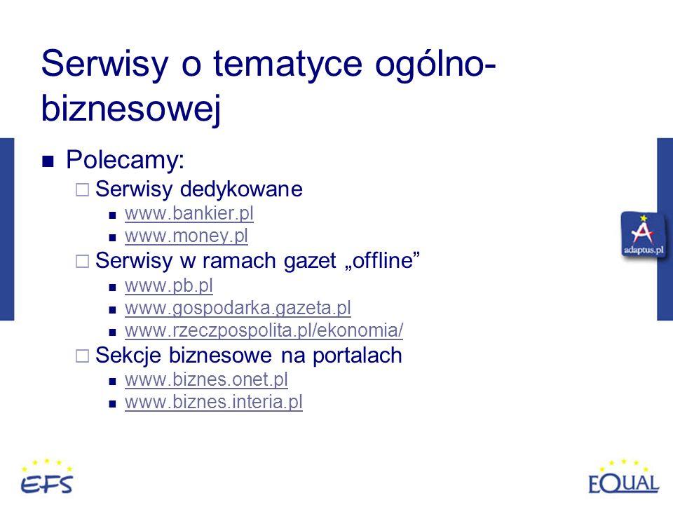 Serwisy o tematyce ogólno- biznesowej Polecamy: Serwisy dedykowane www.bankier.pl www.money.pl Serwisy w ramach gazet offline www.pb.pl www.gospodarka