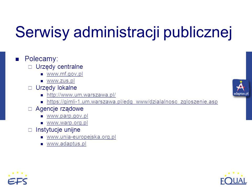 Serwisy administracji publicznej Polecamy: Urzędy centralne www.mf.gov.pl www.zus.pl Urzędy lokalne http://www.um.warszawa.pl/ https://gimli-1.um.wars