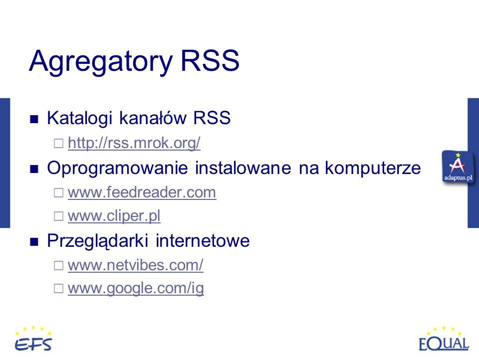 Agregatory RSS Katalogi kanałów RSS http://rss.mrok.org/ Oprogramowanie instalowane na komputerze www.feedreader.com www.cliper.pl Przeglądarki intern