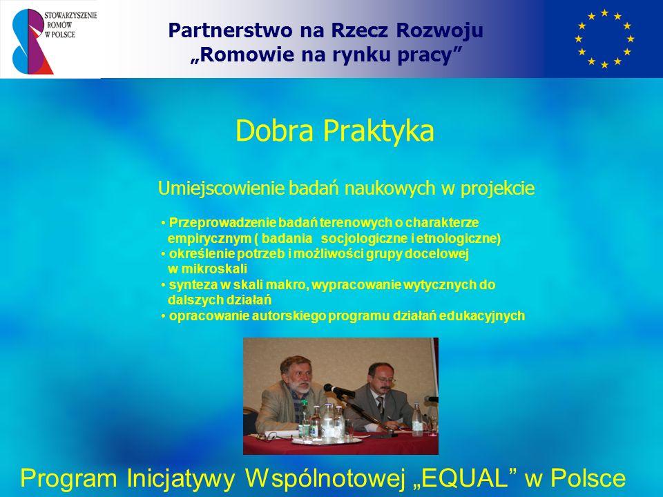 Dobra Praktyka Partnerstwo na Rzecz Rozwoju Romowie na rynku pracy Program Inicjatywy Wspólnotowej EQUAL w Polsce Umiejscowienie badań naukowych w projekcie Przeprowadzenie badań terenowych o charakterze empirycznym ( badania socjologiczne i etnologiczne) określenie potrzeb i możliwości grupy docelowej w mikroskali synteza w skali makro, wypracowanie wytycznych do dalszych działań opracowanie autorskiego programu działań edukacyjnych