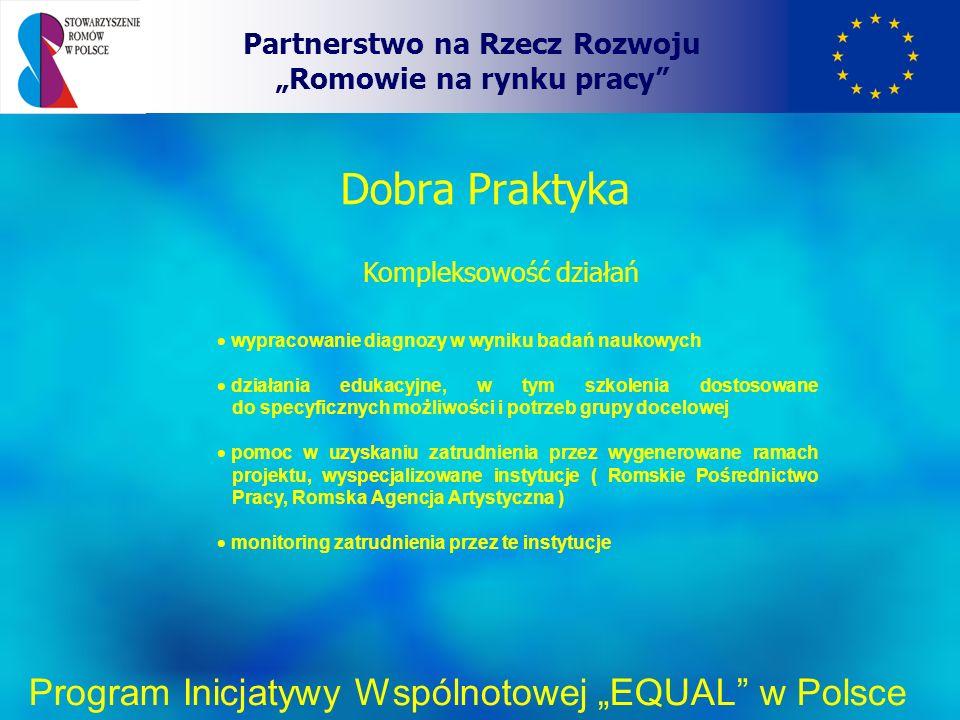 Romskie Pośrednictwo Pracy i Romska Agencja Artystyczna Partnerstwo na Rzecz Rozwoju Romowie na rynku pracy Program Inicjatywy Wspólnotowej EQUAL w Polsce W odróżnieniu od innych instytucji rynku pracy obejmują swymi działaniami poszerzony zakres zadań i uczestniczą we wszystkich etapach działań systemowych Badania naukowe – w ograniczonym zakresie; pracownicy obu jednostek czynnie uczestniczyli w badaniach terenowych, co dało im możliwość dogłębnego poznania specyfiki grupy docelowej oraz występujących problemów Działania edukacyjne – rejestracja, tworzenie bazy danych, nawiązanie bezpośredniego kontaktu z beneficjentami, możliwość wpływania na charakter prowadzonych działań edukacyjnych, stały, bezpośredni kontakt z realizatorami szkoleń Promocja i monitoring zatrudnienia – główne zadania: poradnictwo zawodowe, wyszukiwanie miejsc pracy, monitoring przebiegu zatrudnienia