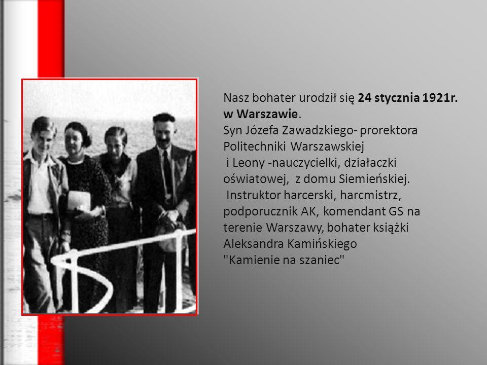 Nasz bohater urodził się 24 stycznia 1921r. w Warszawie. Syn Józefa Zawadzkiego- prorektora Politechniki Warszawskiej i Leony -nauczycielki, działaczk