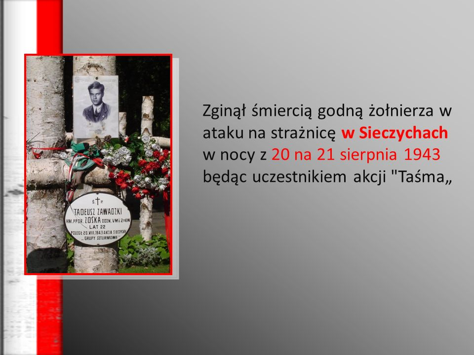 Zginął śmiercią godną żołnierza w ataku na strażnicę w Sieczychach w nocy z 20 na 21 sierpnia 1943 będąc uczestnikiem akcji