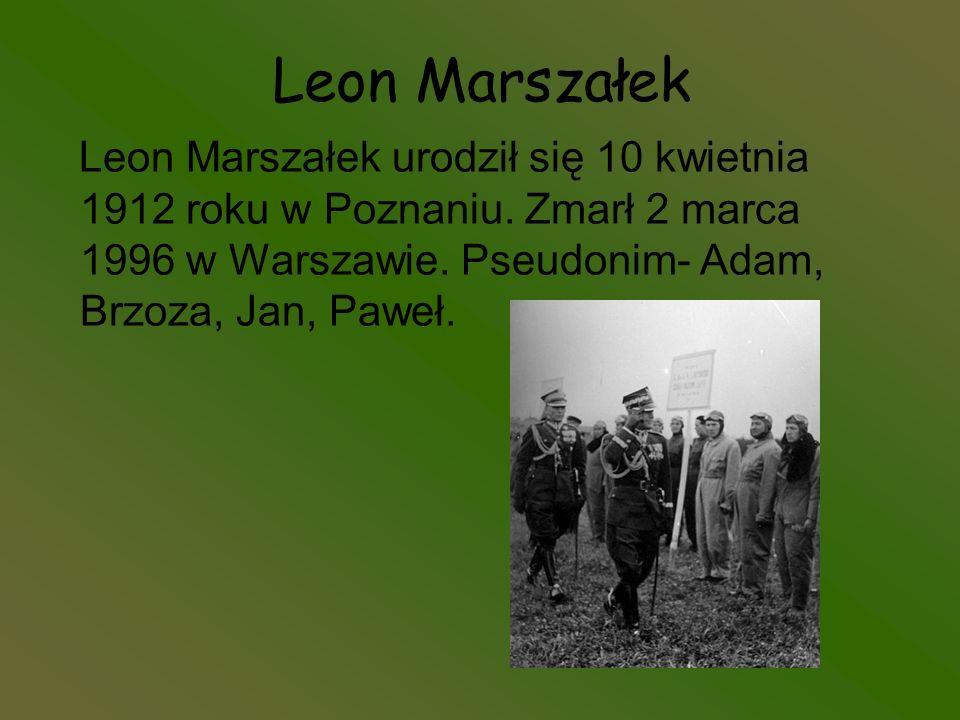 Leon Marszałek Leon Marszałek urodził się 10 kwietnia 1912 roku w Poznaniu. Zmarł 2 marca 1996 w Warszawie. Pseudonim- Adam, Brzoza, Jan, Paweł.