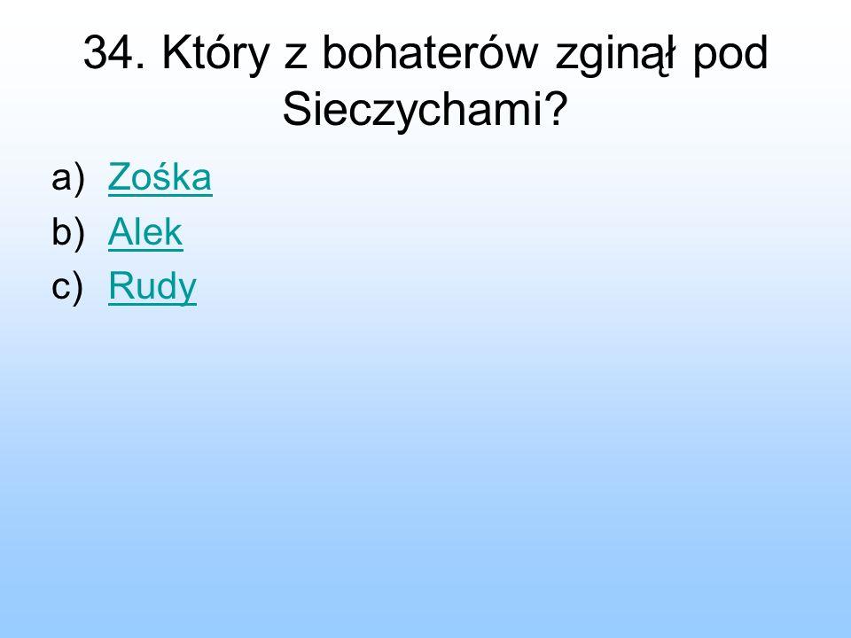 34. Który z bohaterów zginął pod Sieczychami? a)ZośkaZośka b)AlekAlek c)RudyRudy
