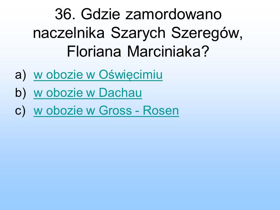 36. Gdzie zamordowano naczelnika Szarych Szeregów, Floriana Marciniaka? a)w obozie w Oświęcimiuw obozie w Oświęcimiu b)w obozie w Dachauw obozie w Dac