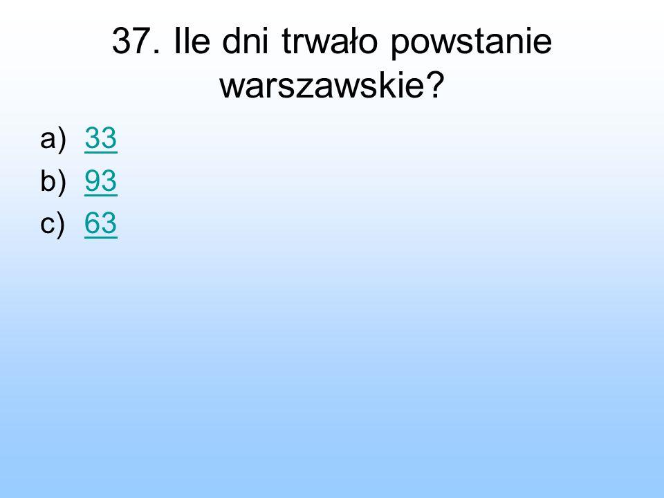 37. Ile dni trwało powstanie warszawskie? a)3333 b)9393 c)6363