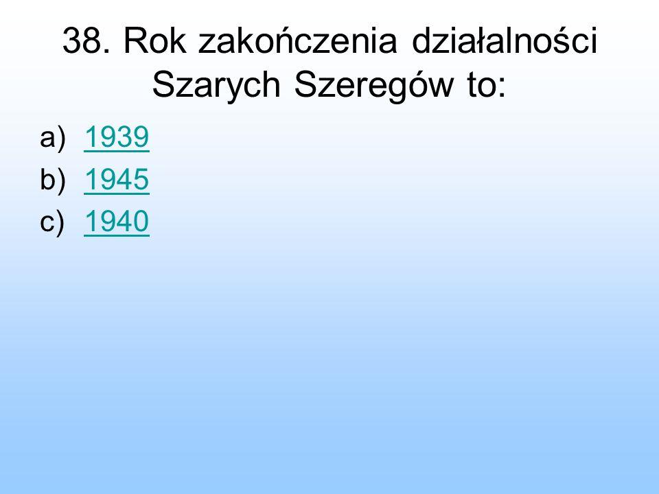 38. Rok zakończenia działalności Szarych Szeregów to: a)19391939 b)19451945 c)19401940