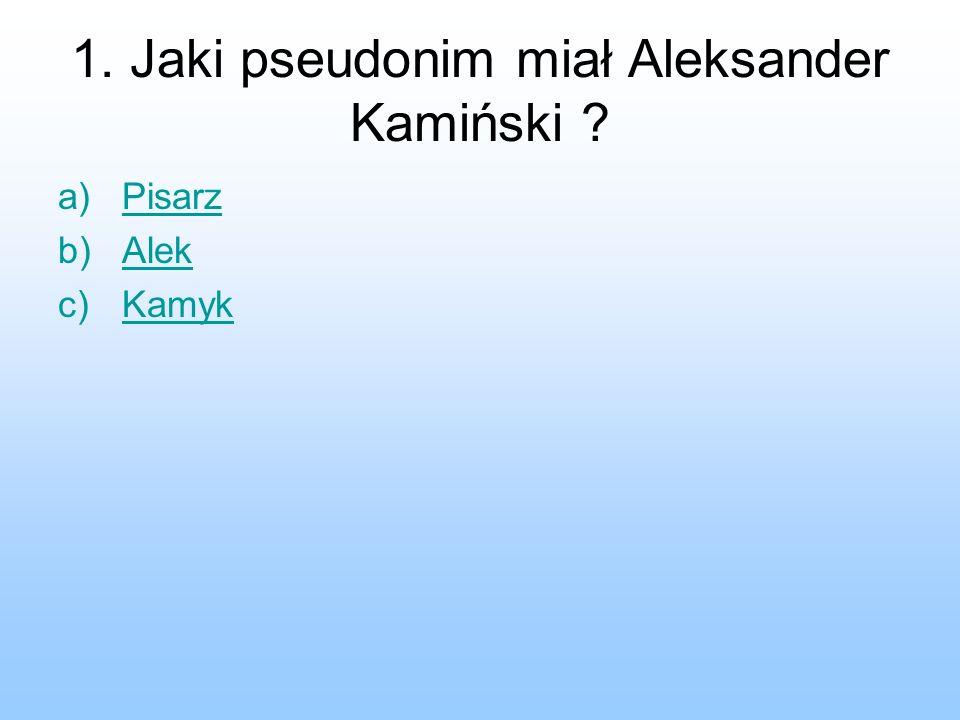 1. Jaki pseudonim miał Aleksander Kamiński ? a)PisarzPisarz b)AlekAlek c)KamykKamyk