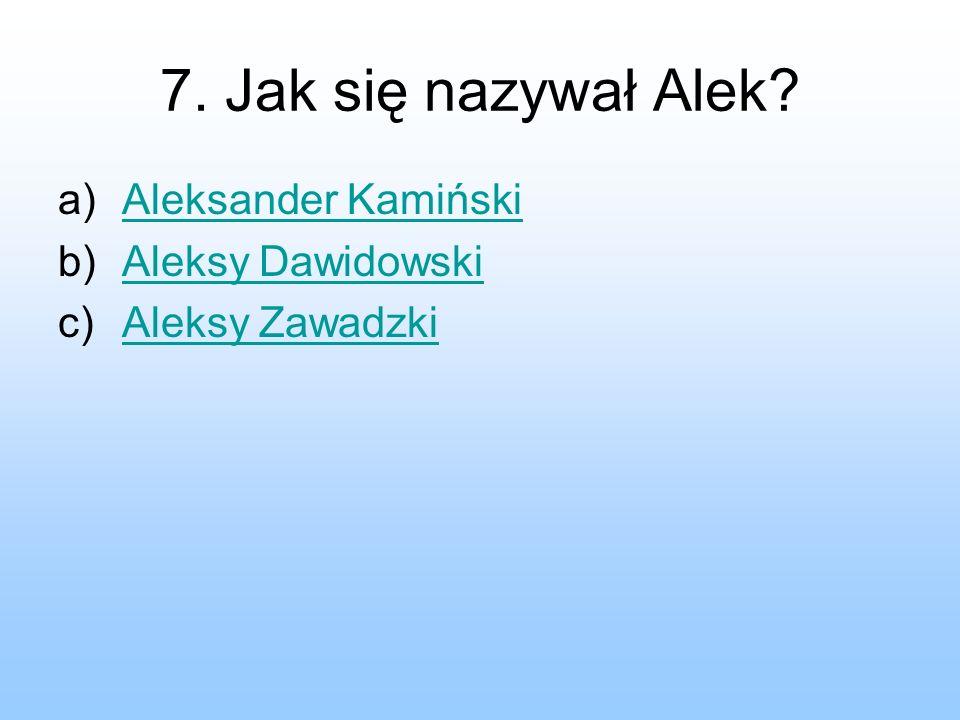 7. Jak się nazywał Alek? a)Aleksander KamińskiAleksander Kamiński b)Aleksy DawidowskiAleksy Dawidowski c)Aleksy ZawadzkiAleksy Zawadzki