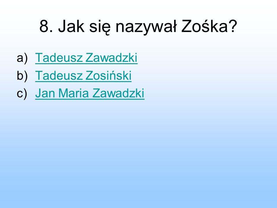 8. Jak się nazywał Zośka? a)Tadeusz ZawadzkiTadeusz Zawadzki b)Tadeusz ZosińskiTadeusz Zosiński c)Jan Maria ZawadzkiJan Maria Zawadzki